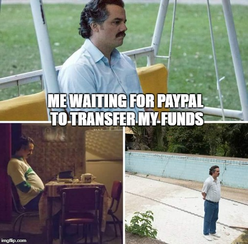 sad pablo escobar | ME WAITING FOR PAYPAL TO TRANSFER MY FUNDS | image tagged in sad pablo escobar | made w/ Imgflip meme maker