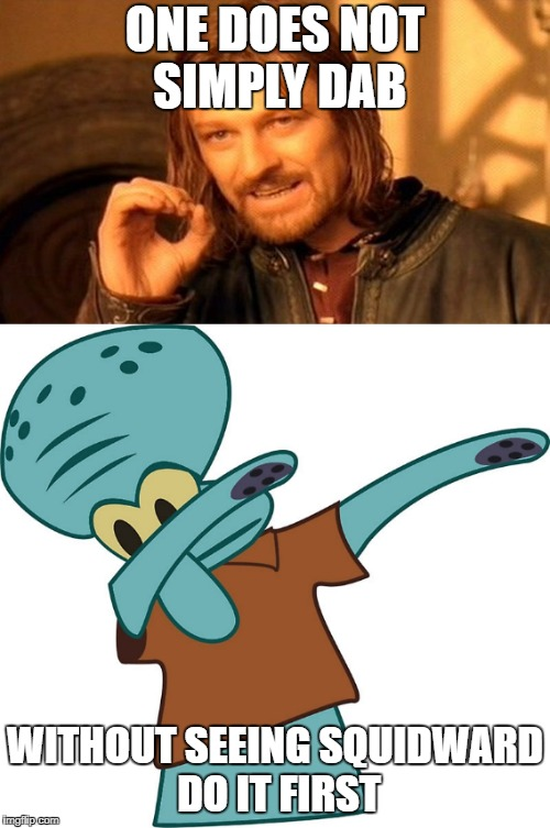One does not simply dab | ONE DOES NOT SIMPLY DAB WITHOUT SEEING SQUIDWARD DO IT FIRST | image tagged in one does not simply,dab | made w/ Imgflip meme maker