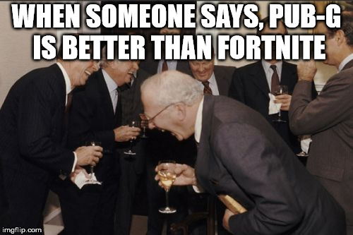 Laughing Men In Suits Meme | WHEN SOMEONE SAYS, PUB-G IS BETTER THAN FORTNITE | image tagged in memes,laughing men in suits | made w/ Imgflip meme maker