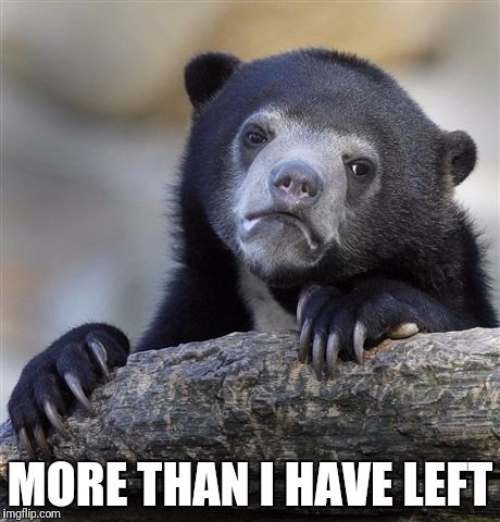 Confession Bear Meme | MORE THAN I HAVE LEFT | image tagged in memes,confession bear | made w/ Imgflip meme maker