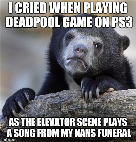 Sad times | I CRIED WHEN PLAYING DEADPOOL GAME ON PS3 AS THE ELEVATOR SCENE PLAYS A SONG FROM MY NANS FUNERAL | image tagged in funeral,crying,music,deadpool,ps3,nan | made w/ Imgflip meme maker