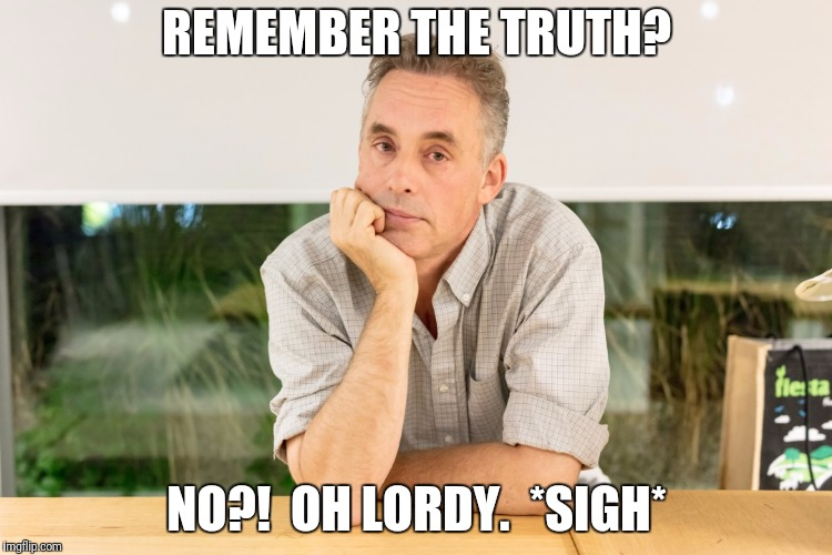 REMEMBER THE TRUTH? NO?!  OH LORDY.  *SIGH* | made w/ Imgflip meme maker