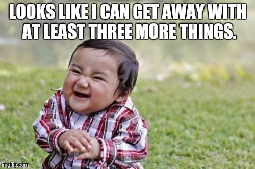 Evil Toddler Meme | LOOKS LIKE I CAN GET AWAY WITH AT LEAST THREE MORE THINGS. | image tagged in memes,evil toddler | made w/ Imgflip meme maker