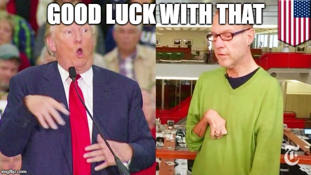Trump mock | GOOD LUCK WITH THAT | image tagged in trump mock | made w/ Imgflip meme maker