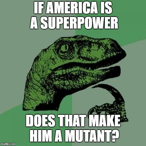 Philosoraptor Meme | IF AMERICA IS A SUPERPOWER DOES THAT MAKE HIM A MUTANT? | image tagged in memes,philosoraptor | made w/ Imgflip meme maker