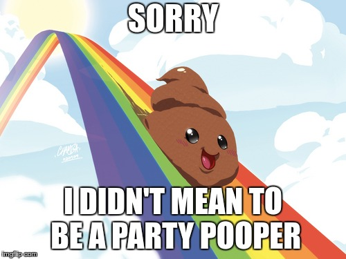 Poop on Rainbow | SORRY I DIDN'T MEAN TO BE A PARTY POOPER | image tagged in poop on rainbow | made w/ Imgflip meme maker
