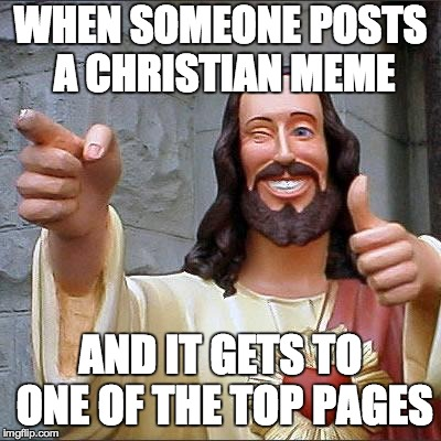 Ayy | WHEN SOMEONE POSTS A CHRISTIAN MEME AND IT GETS TO ONE OF THE TOP PAGES | image tagged in memes,buddy christ,funny,jesus,imgflip,christian | made w/ Imgflip meme maker