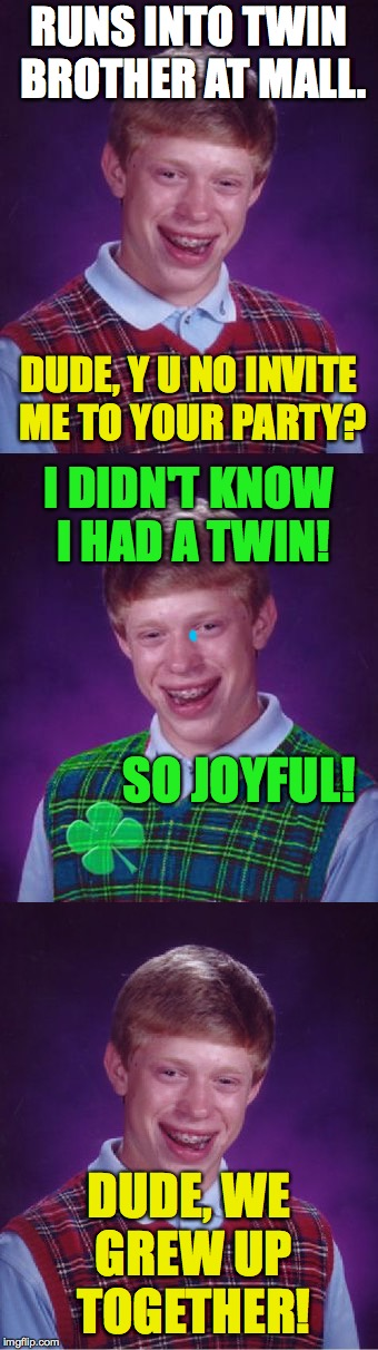 RUNS INTO TWIN BROTHER AT MALL. DUDE, WE GREW UP TOGETHER! DUDE, Y U NO INVITE ME TO YOUR PARTY? I DIDN'T KNOW I HAD A TWIN! SO JOYFUL! | made w/ Imgflip meme maker