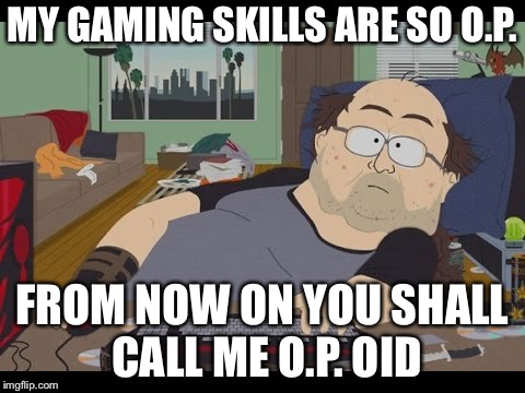 Fat Gamer | MY GAMING SKILLS ARE SO O.P. FROM NOW ON YOU SHALL CALL ME O.P. OID | image tagged in fat gamer,memes,opioid epidemic | made w/ Imgflip meme maker