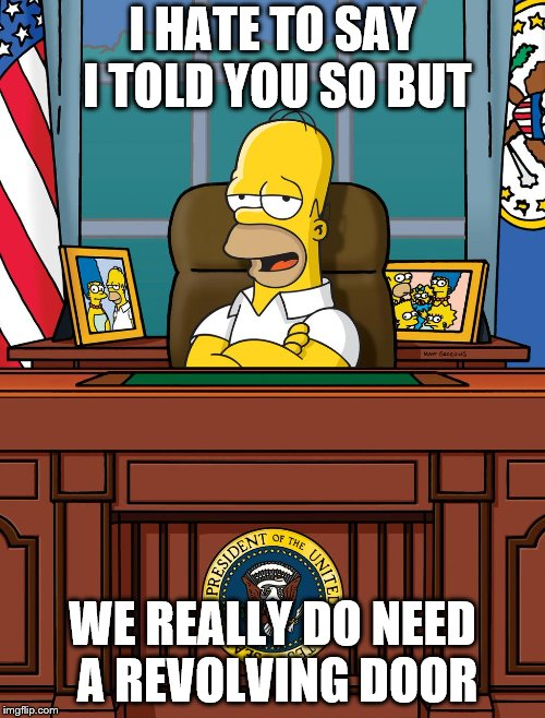 Homer Simpson White House Oval Office US President | I HATE TO SAY I TOLD YOU SO BUT WE REALLY DO NEED A REVOLVING DOOR | image tagged in homer simpson white house oval office us president | made w/ Imgflip meme maker