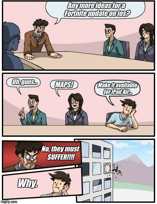 Boardroom Meeting Suggestion Meme | Any more ideas for a Fortnite update on ios? Uh, guns... MAPS! Make it available for iPad Air... No, they must SUFFER!!!! Why. | image tagged in memes,boardroom meeting suggestion | made w/ Imgflip meme maker
