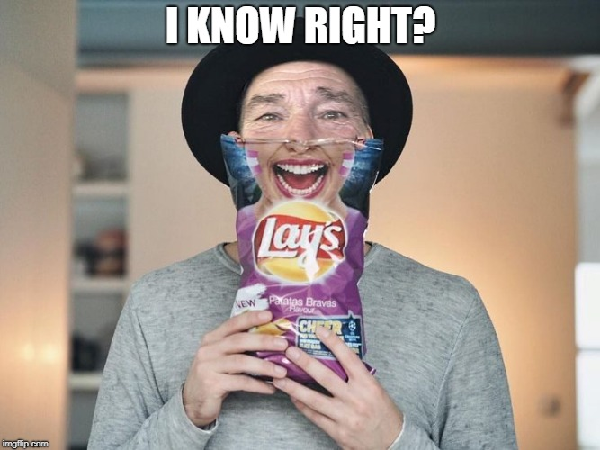 chip bag face | I KNOW RIGHT? | image tagged in chip bag face | made w/ Imgflip meme maker