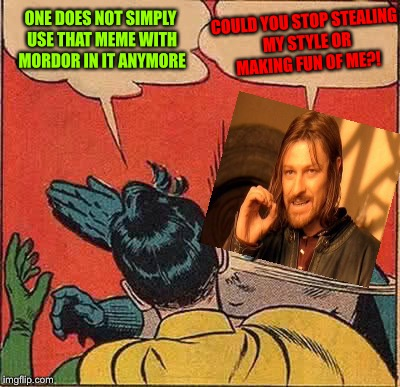 I find it weird how people don't use that template that often these days |  COULD YOU STOP STEALING MY STYLE OR MAKING FUN OF ME?! ONE DOES NOT SIMPLY USE THAT MEME WITH MORDOR IN IT ANYMORE | image tagged in memes,batman slapping robin,one does not simply,mordor,lord of the rings,the hobbit | made w/ Imgflip meme maker