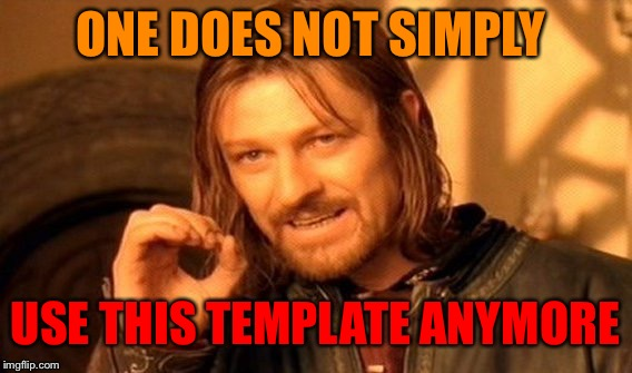When one of the top meme templates is getting less popular... |  ONE DOES NOT SIMPLY; USE THIS TEMPLATE ANYMORE | image tagged in memes,one does not simply,meme template,imgflip,mordor,lord of the rings | made w/ Imgflip meme maker