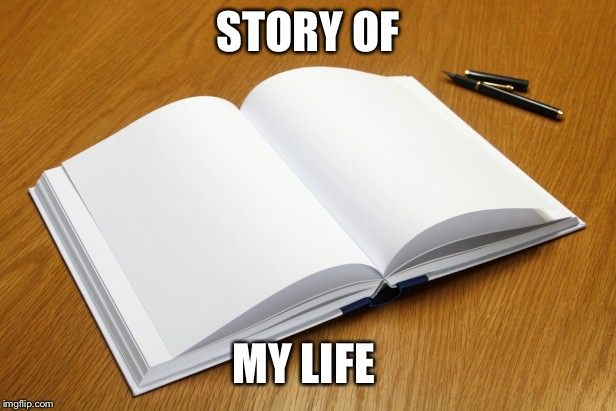 STORY OF MY LIFE | image tagged in empty book | made w/ Imgflip meme maker