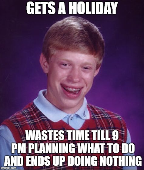 Holiday | GETS A HOLIDAY WASTES TIME TILL 9 PM PLANNING WHAT TO DO AND ENDS UP DOING NOTHING | image tagged in memes,bad luck brian,holiday,waste | made w/ Imgflip meme maker
