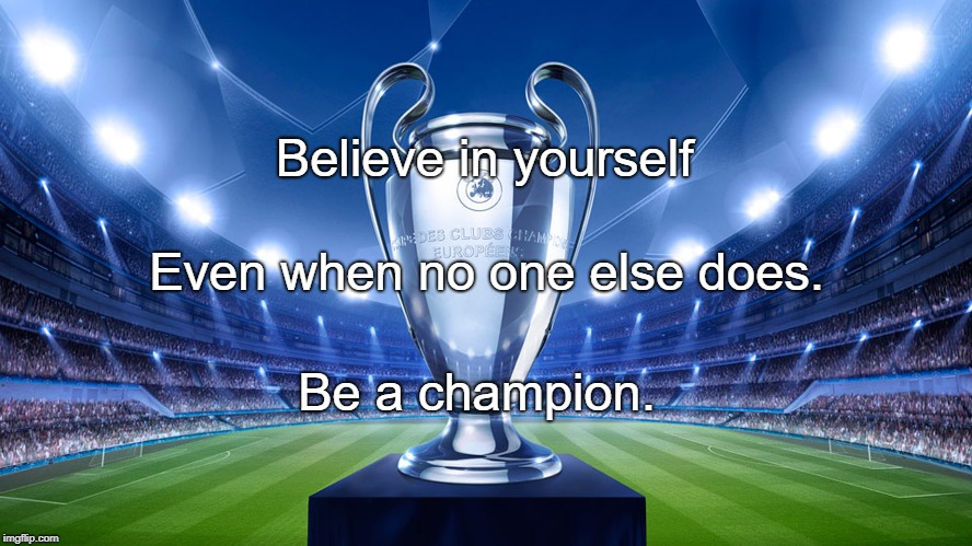 Believe in yourself Be a champion. Even when no one else does. | image tagged in champions | made w/ Imgflip meme maker