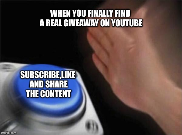 Blank Nut Button Meme | WHEN YOU FINALLY FIND A REAL GIVEAWAY ON YOUTUBE SUBSCRIBE,LIKE AND SHARE THE CONTENT | image tagged in memes,blank nut button | made w/ Imgflip meme maker