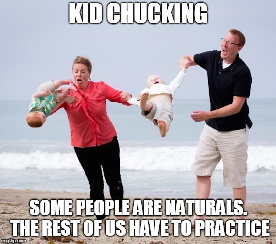 The Beach Is Probably The Best Place to Learn. You'll Get Many More Throws Before Something Breaks. | KID CHUCKING SOME PEOPLE ARE NATURALS. THE REST OF US HAVE TO PRACTICE | image tagged in memes,kids,kid chucking,sports,practice,parents | made w/ Imgflip meme maker