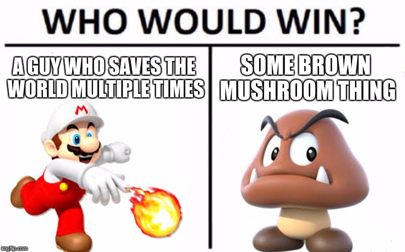 Who Would Win? Meme | A GUY WHO SAVES THE WORLD MULTIPLE TIMES SOME BROWN MUSHROOM THING | image tagged in memes,who would win | made w/ Imgflip meme maker