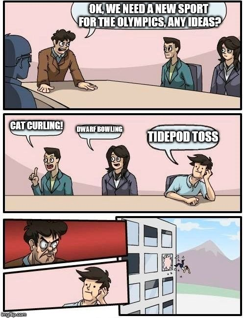 Boardroom Meeting Suggestion Meme | OK, WE NEED A NEW SPORT FOR THE OLYMPICS, ANY IDEAS? CAT CURLING! DWARF BOWLING TIDEPOD TOSS | image tagged in memes,boardroom meeting suggestion | made w/ Imgflip meme maker