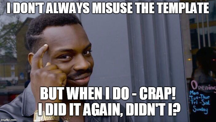 Roll Safe Think About It Meme | I DON'T ALWAYS MISUSE THE TEMPLATE BUT WHEN I DO - CRAP! I DID IT AGAIN, DIDN'T I? | image tagged in memes,roll safe think about it | made w/ Imgflip meme maker