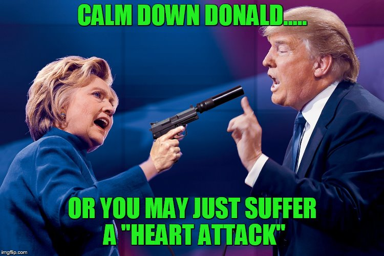 "dirty Hillary! | CALM DOWN DONALD..... OR YOU MAY JUST SUFFER A ""HEART ATTACK"" 