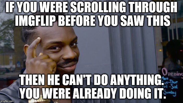 Roll Safe Think About It Meme | IF YOU WERE SCROLLING THROUGH IMGFLIP BEFORE YOU SAW THIS THEN HE CAN'T DO ANYTHING. YOU WERE ALREADY DOING IT. | image tagged in memes,roll safe think about it | made w/ Imgflip meme maker