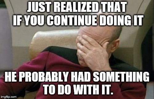 Captain Picard Facepalm Meme | JUST REALIZED THAT IF YOU CONTINUE DOING IT HE PROBABLY HAD SOMETHING TO DO WITH IT. | image tagged in memes,captain picard facepalm | made w/ Imgflip meme maker