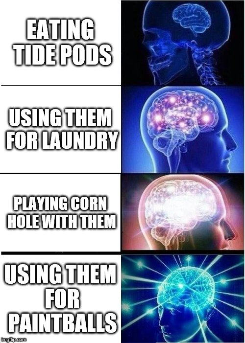 Expanding Brain Meme | EATING TIDE PODS USING THEM FOR LAUNDRY PLAYING CORN HOLE WITH THEM USING THEM FOR PAINTBALLS | image tagged in memes,expanding brain | made w/ Imgflip meme maker
