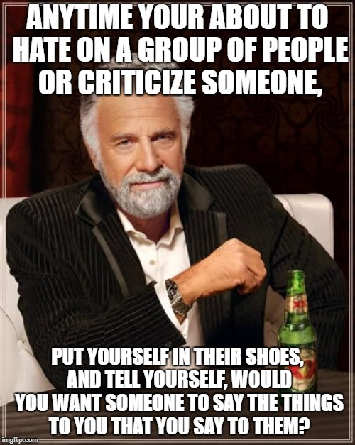 Think about it before you say it! | ANYTIME YOUR ABOUT TO HATE ON A GROUP OF PEOPLE OR CRITICIZE SOMEONE, PUT YOURSELF IN THEIR SHOES, AND TELL YOURSELF, WOULD YOU WANT SOMEONE | image tagged in memes,the most interesting man in the world,honestly,annoying people | made w/ Imgflip meme maker