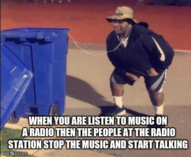 it's annoying is it not? | WHEN YOU ARE LISTEN TO MUSIC ON A RADIO THEN THE PEOPLE AT THE RADIO STATION STOP THE MUSIC AND START TALKING | image tagged in radio,memes,trash,funny | made w/ Imgflip meme maker