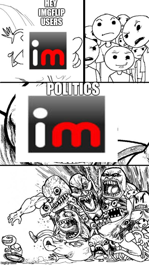 Hey Internet Meme | HEY IMGFLIP USERS POLITICS | image tagged in memes,hey internet | made w/ Imgflip meme maker