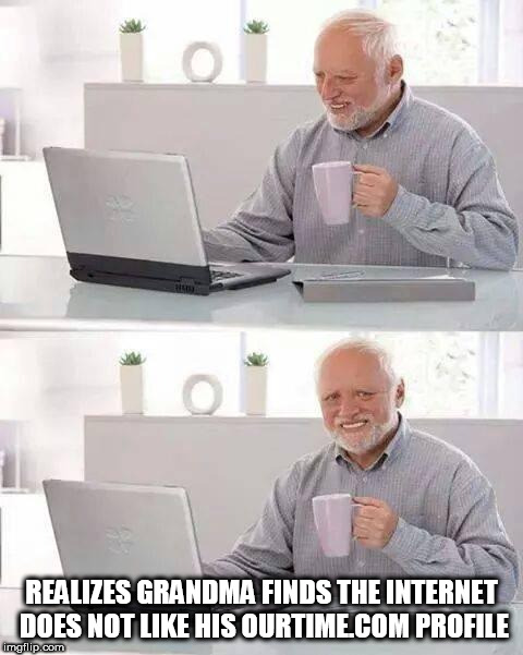 Hide the Pain Harold Meme | REALIZES GRANDMA FINDS THE INTERNET DOES NOT LIKE HIS OURTIME.COM PROFILE | image tagged in memes,hide the pain harold,grandma finds the internet | made w/ Imgflip meme maker
