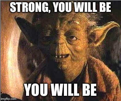 STRONG, YOU WILL BE YOU WILL BE | made w/ Imgflip meme maker