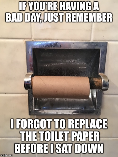 Bathroom Problems  | IF YOU'RE HAVING A BAD DAY, JUST REMEMBER I FORGOT TO REPLACE THE TOILET PAPER BEFORE I SAT DOWN | image tagged in first world problems,bathroom,toilet paper,challenge accepted | made w/ Imgflip meme maker