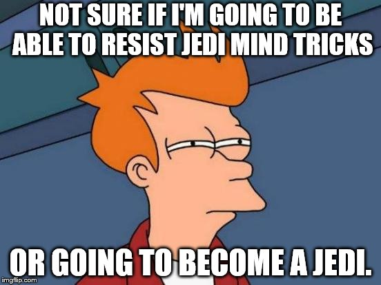 Futurama Fry Meme | NOT SURE IF I'M GOING TO BE ABLE TO RESIST JEDI MIND TRICKS OR GOING TO BECOME A JEDI. | image tagged in memes,futurama fry | made w/ Imgflip meme maker