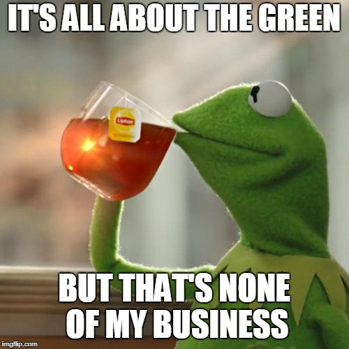 But Thats None Of My Business Meme | IT'S ALL ABOUT THE GREEN BUT THAT'S NONE OF MY BUSINESS | image tagged in memes,but thats none of my business,kermit the frog | made w/ Imgflip meme maker