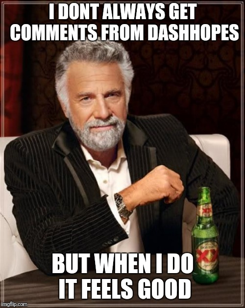 The Most Interesting Man In The World Meme | I DONT ALWAYS GET COMMENTS FROM DASHHOPES BUT WHEN I DO IT FEELS GOOD | image tagged in memes,the most interesting man in the world | made w/ Imgflip meme maker
