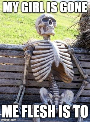 Waiting Skeleton Meme | MY GIRL IS GONE ME FLESH IS TO | image tagged in memes,waiting skeleton | made w/ Imgflip meme maker