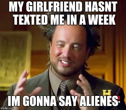 Ancient Aliens Meme | MY GIRLFRIEND HASNT TEXTED ME IN A WEEK IM GONNA SAY ALIENES | image tagged in memes,ancient aliens | made w/ Imgflip meme maker