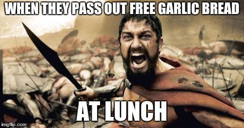 Sparta Leonidas Meme | WHEN THEY PASS OUT FREE GARLIC BREAD AT LUNCH | image tagged in memes,sparta leonidas | made w/ Imgflip meme maker