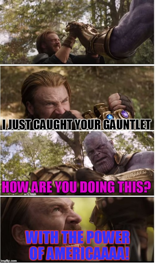 I just caught your gauntlet... | HOW ARE YOU DOING THIS? WITH THE POWER OF AMERICAAAA! I JUST CAUGHT YOUR GAUNTLET | image tagged in cap vs thanos,america,funny,overused,imboredaf | made w/ Imgflip meme maker
