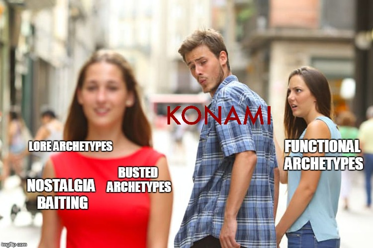 Konami's Thought Process | BUSTED ARCHETYPES LORE ARCHETYPES FUNCTIONAL ARCHETYPES NOSTALGIA BAITING | image tagged in memes,distracted boyfriend,konami,yugioh,broken,busted | made w/ Imgflip meme maker