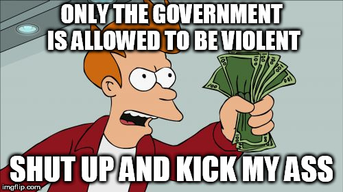 Shut Up And Take My Money Fry | ONLY THE GOVERNMENT IS ALLOWED TO BE VIOLENT SHUT UP AND KICK MY ASS | image tagged in memes,shut up and take my money fry | made w/ Imgflip meme maker