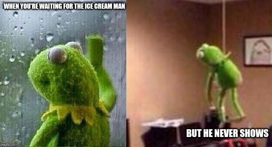 Sad Kermit | WHEN YOU'RE WAITING FOR THE ICE CREAM MAN BUT HE NEVER SHOWS | image tagged in kermit the frog,sad | made w/ Imgflip meme maker
