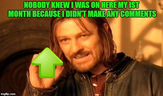 One Does Not Simply Meme | NOBODY KNEW I WAS ON HERE MY IST MONTH BECAUSE I DIDN'T MAKE ANY COMMENTS | image tagged in memes,one does not simply | made w/ Imgflip meme maker