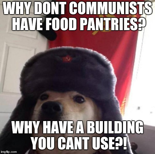 Russian dog; the famine | WHY DONT COMMUNISTS HAVE FOOD PANTRIES? WHY HAVE A BUILDING YOU CANT USE?! | image tagged in russian doge | made w/ Imgflip meme maker