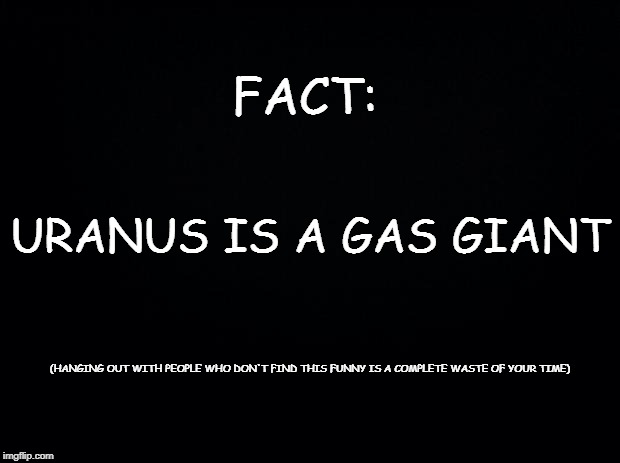 Black background | FACT: URANUS IS A GAS GIANT (HANGING OUT WITH PEOPLE WHO DON'T FIND THIS FUNNY IS A COMPLETE WASTE OF YOUR TIME) | image tagged in black background | made w/ Imgflip meme maker