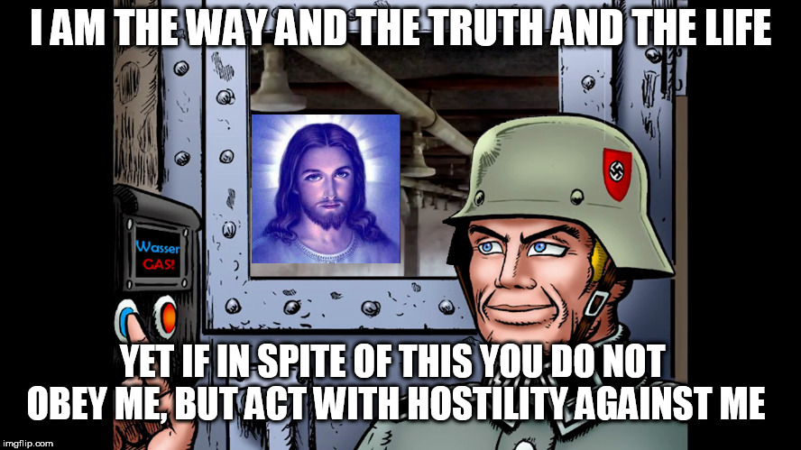 I AM THE WAY AND THE TRUTH AND THE LIFE YET IF IN SPITE OF THIS YOU DO NOT OBEY ME, BUT ACT WITH HOSTILITY AGAINST ME | image tagged in rejecting jesus | made w/ Imgflip meme maker